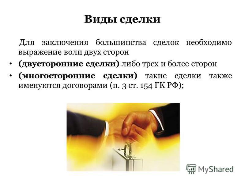 Для заключения большинства сделок необходимо выражение воли двух сторон (двусторонние сделки) либо трех и более сторон (многосторонние сделки) такие сделки также именуются договорами (п. 3 ст. 154 ГК РФ); Виды сделки