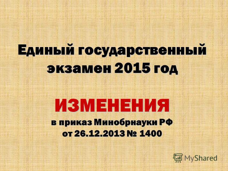 Единый государственный экзамен 2015 год ИЗМЕНЕНИЯ в приказ Минобрнауки РФ от 26.12.2013 1400
