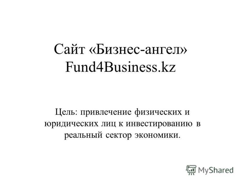 Сайт «Бизнес-ангел» Fund4Business.kz Цель: привлечение физических и юридических лиц к инвестированию в реальный сектор экономики.