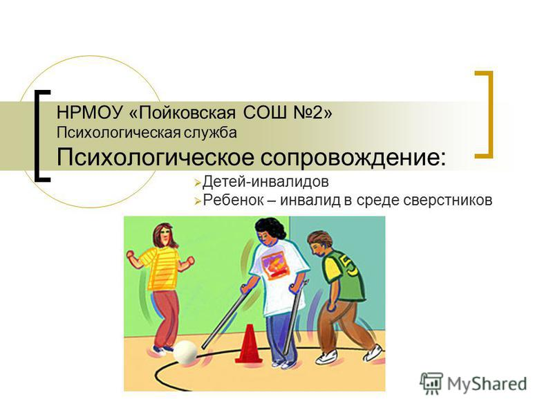 НРМОУ «Пойковская СОШ 2» Психологическая служба Психологическое сопровождение: Детей-инвалидов Ребенок – инвалид в среде сверстников