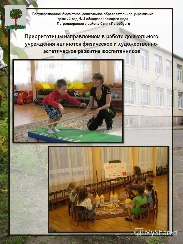 Государственное бюджетное дошкольное образовательное учреждение детский сад 4 общеразвивающего вида Петродворцового района Санкт-Петербурга Приоритетным направлением в работе дошкольного учреждения являются физическое и художественно- эстетическое ра