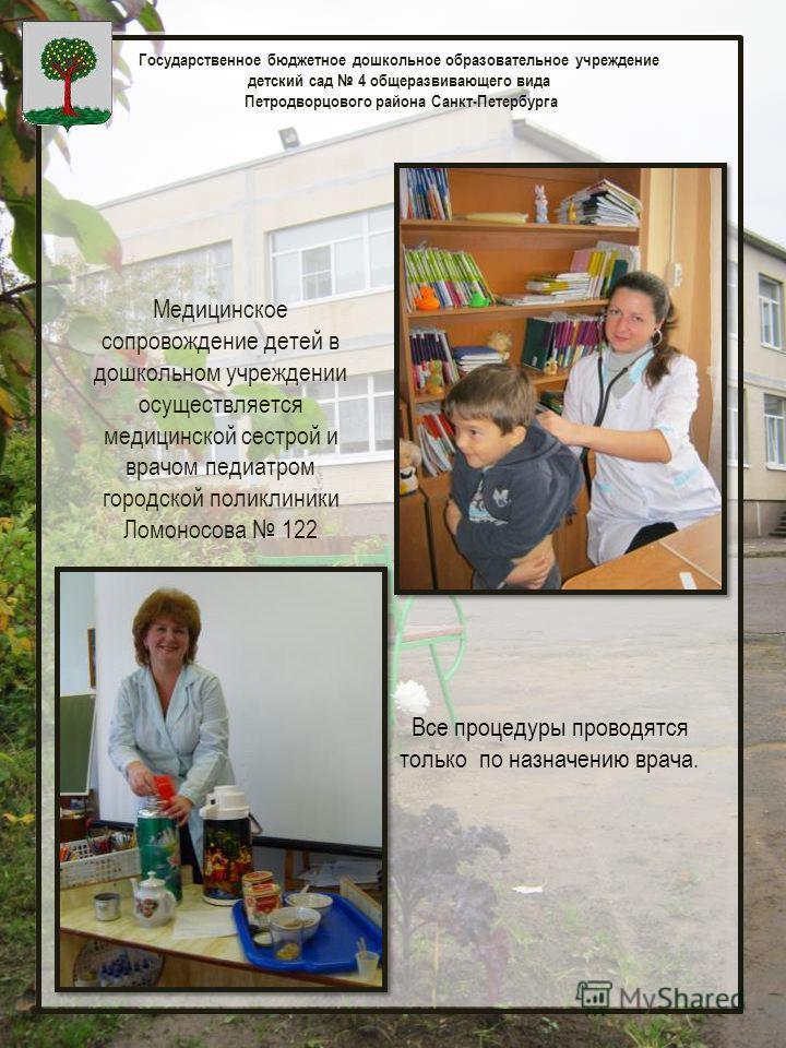 Государственное бюджетное дошкольное образовательное учреждение детский сад 4 общеразвивающего вида Петродворцового района Санкт-Петербурга Медицинское сопровождение детей в дошкольном учреждении осуществляется медицинской сестрой и врачом педиатром