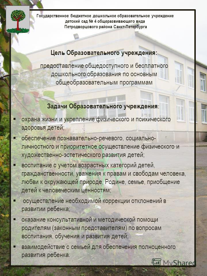 Государственное бюджетное дошкольное образовательное учреждение детский сад 4 общеразвивающего вида Петродворцового района Санкт-Петербурга Цель Образовательного учреждения: предоставление общедоступного и бесплатного дошкольного образования по основ