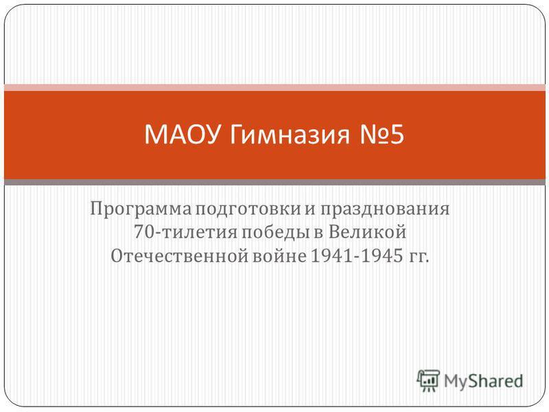 Программа подготовки и празднования 70- тилетия победы в Великой Отечественной войне 1941-1945 гг. МАОУ Гимназия 5
