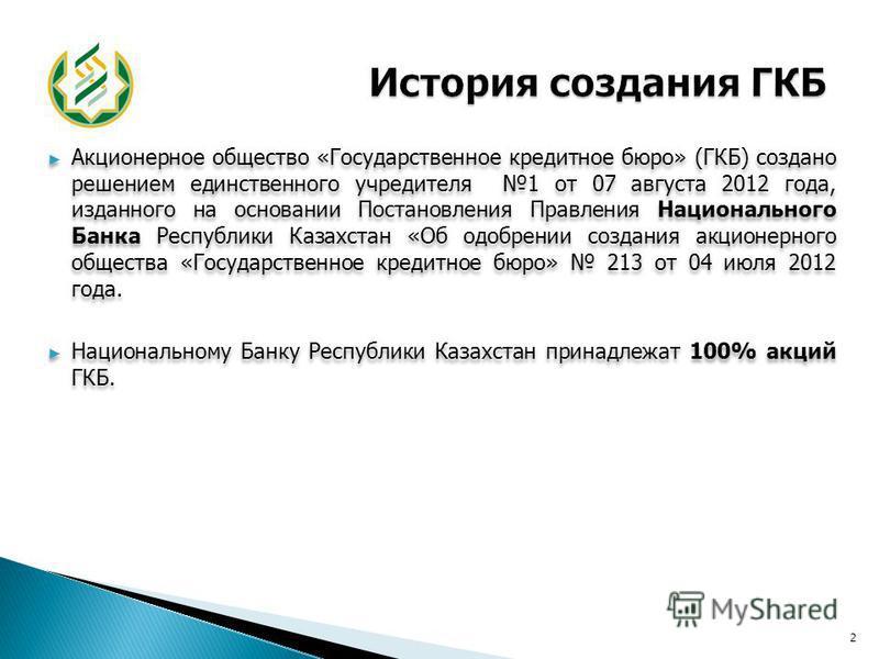 Акционерное общество «Государственное кредитное бюро» (ГКБ) создано решением единственного учредителя 1 от 07 августа 2012 года, изданного на основании Постановления Правления Национального Банка Республики Казахстан «Об одобрении создания акционерно