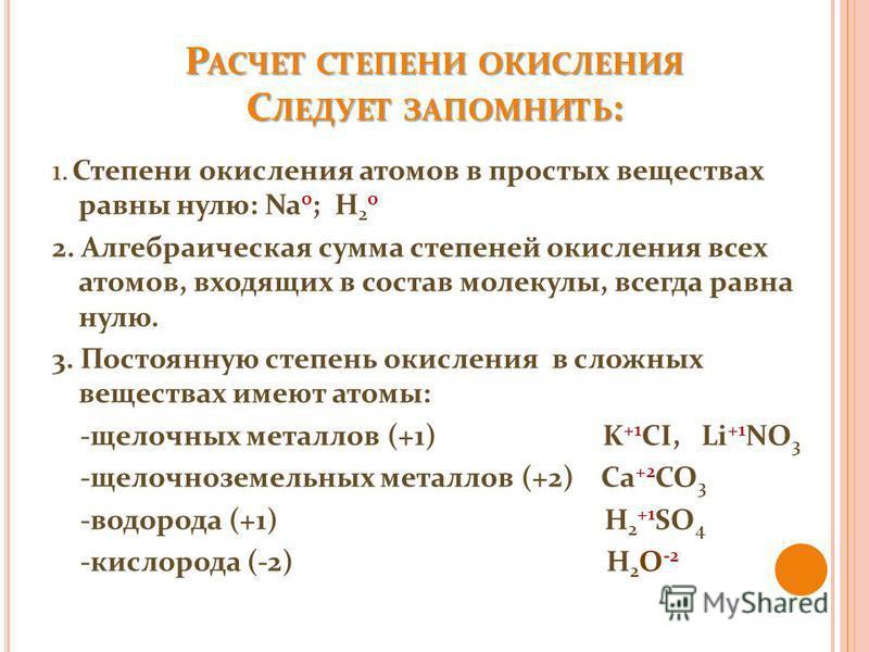 Р АСЧЕТ СТЕПЕНИ ОКИСЛЕНИЯ С ЛЕДУЕТ ЗАПОМНИТЬ : 1. Степени окисления атомов в простых веществах равны нулю: Na 0 ; H 2 0 2. Алгебраическая сумма степеней окисления всех атомов, входящих в состав молекулы, всегда равна нулю. 3. Постоянную степень окисл
