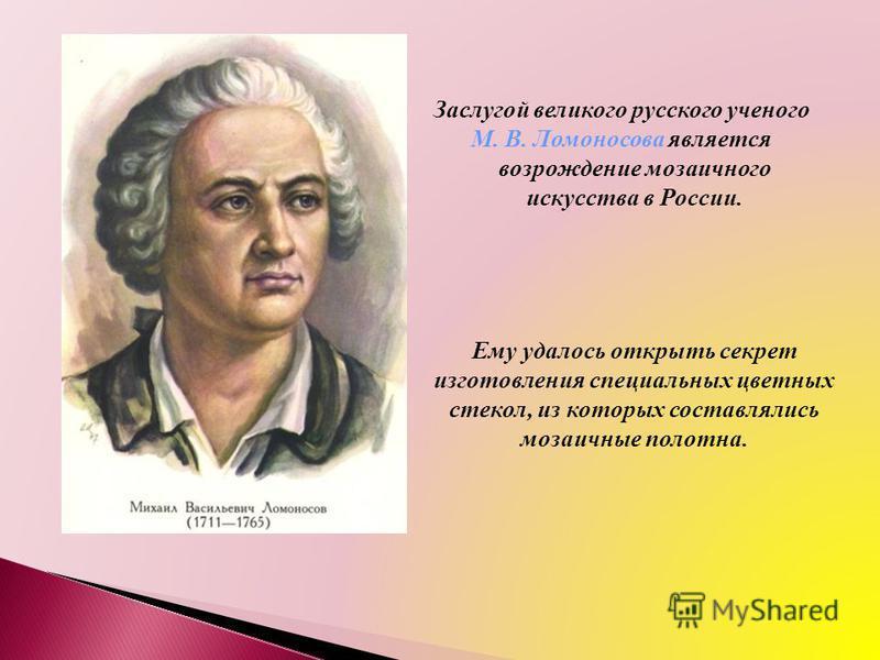 Заслугой великого русского ученого М. В. Ломоносова является возрождение мозаичного искусства в России. Ему удалось открыть секрет изготовления специальных цветных стекол, из которых составлялись мозаичные полотна.
