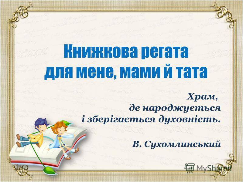 Книжкова регата для мене, мами й тата Храм, де народжується і зберігається духовність. В. Сухомлинський