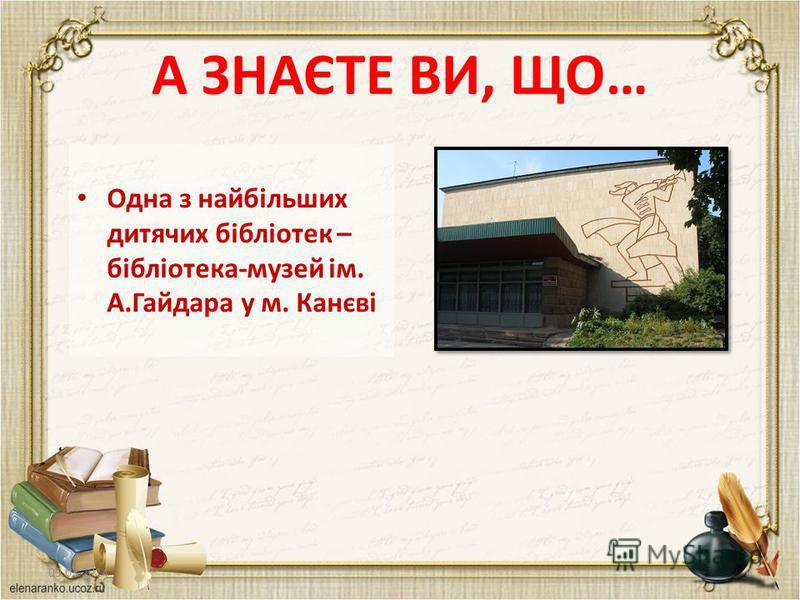 А ЗНАЄТЕ ВИ, ЩО… Одна з найбільших дитячих бібліотек – бібліотека-музей ім. А.Гайдара у м. Канєві 09.02.20146