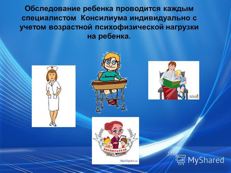 Обследование ребенка проводится каждым специалистом Консилиума индивидуально с учетом возрастной психофизической нагрузки на ребенка.