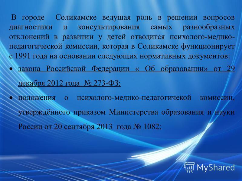 В городе Соликамске ведущая роль в решении вопросов диагностики и консультирования самых разнообразных отклонений в развитии у детей отводится психолого-медико- педагогической комиссии, которая в Соликамске функционирует с 1991 года на основании след