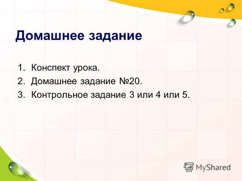 Домашнее задание 1. Конспект урока. 2. Домашнее задание 20. 3. Контрольное задание 3 или 4 или 5.