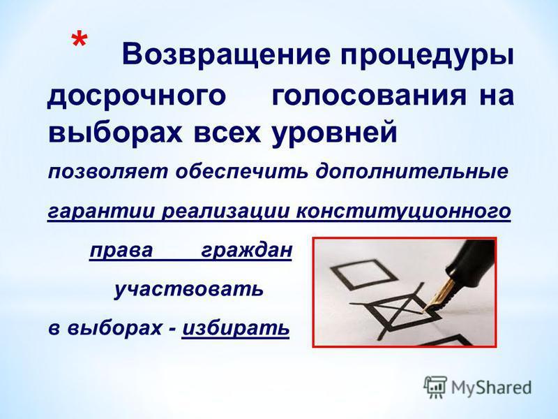 * Возвращение процедуры досрочного голосования на выборах всех уровней позволяет обеспечить дополнительные гарантии реализации конституционного права граждан участвовать в выборах - избирать
