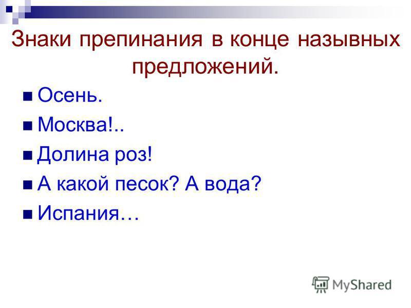 Знаки препинания в конце назывных предложений. Осень. Москва!.. Долина роз! А какой песок? А вода? Испания…