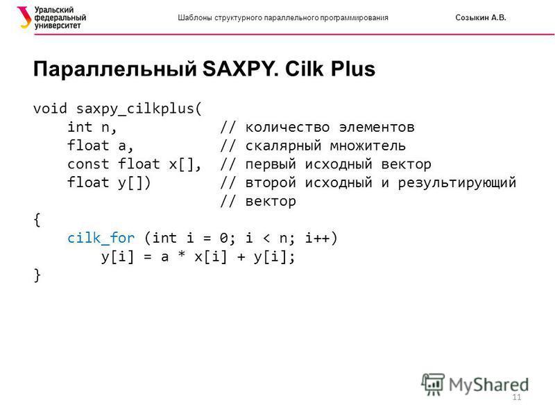 11 Шаблоны структурного параллельного программирования Созыкин А.В. Параллельный SAXPY. Cilk Plus void saxpy_cilkplus( int n, // количество элементов float a, // скалярный множитель const float x[], // первый исходный вектор float y[]) // второй исхо
