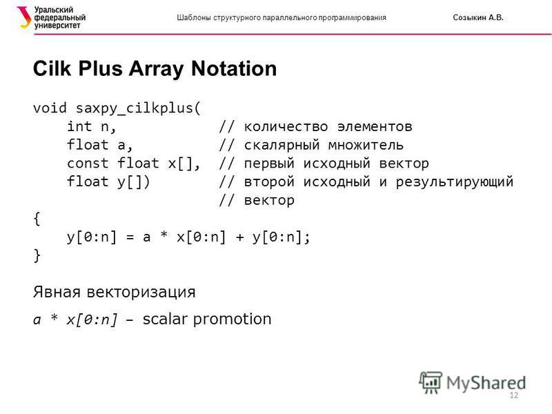 12 Шаблоны структурного параллельного программирования Созыкин А.В. Cilk Plus Array Notation void saxpy_cilkplus( int n, // количество элементов float a, // скалярный множитель const float x[], // первый исходный вектор float y[]) // второй исходный