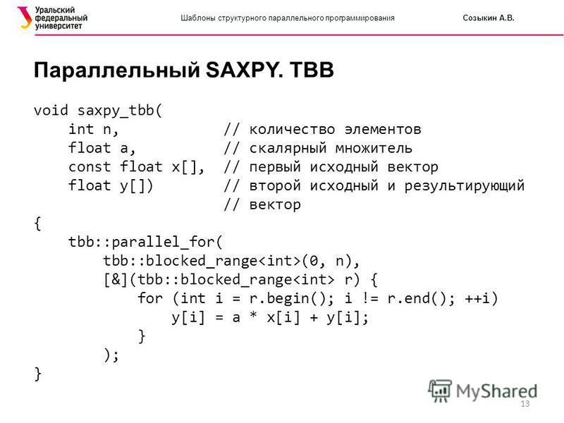 13 Шаблоны структурного параллельного программирования Созыкин А.В. Параллельный SAXPY. TBB void saxpy_tbb( int n, // количество элементов float a, // скалярный множитель const float x[], // первый исходный вектор float y[]) // второй исходный и резу