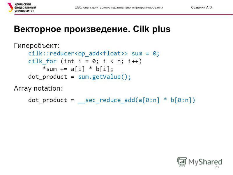 23 Шаблоны структурного параллельного программирования Созыкин А.В. Векторное произведение. Cilk plus Гиперобъект: cilk::reducer > sum = 0; cilk_for (int i = 0; i < n; i++) *sum += a[i] * b[i]; dot_product = sum.getValue(); Array notation: dot_produc