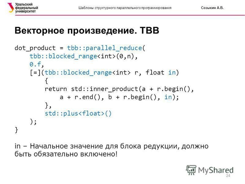 24 Шаблоны структурного параллельного программирования Созыкин А.В. Векторное произведение. TBB dot_product = tbb::parallel_reduce( tbb::blocked_range (0,n), 0.f, [=](tbb::blocked_range r, float in) { return std::inner_product(a + r.begin(), a + r.en