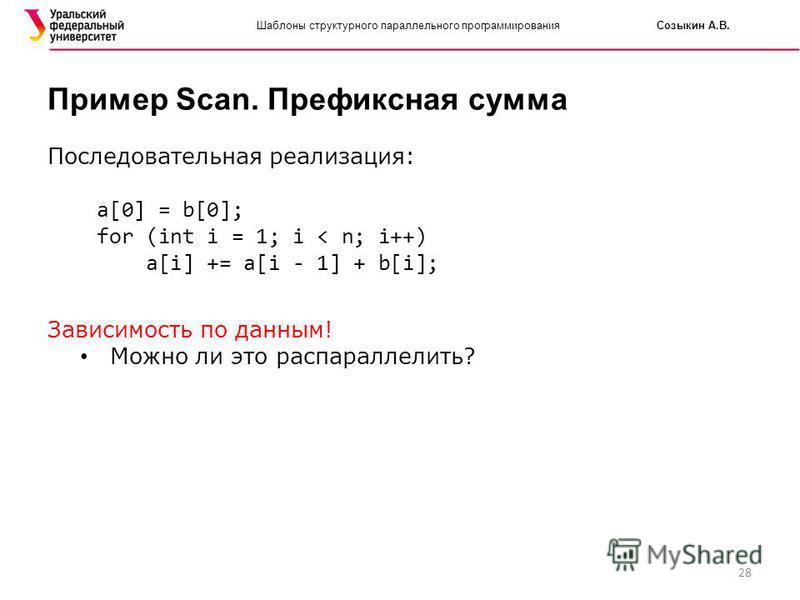 28 Шаблоны структурного параллельного программирования Созыкин А.В. Пример Scan. Префиксная сумма Последовательная реализация: a[0] = b[0]; for (int i = 1; i < n; i++) a[i] += a[i - 1] + b[i]; Зависимость по данным! Можно ли это распараллелить?