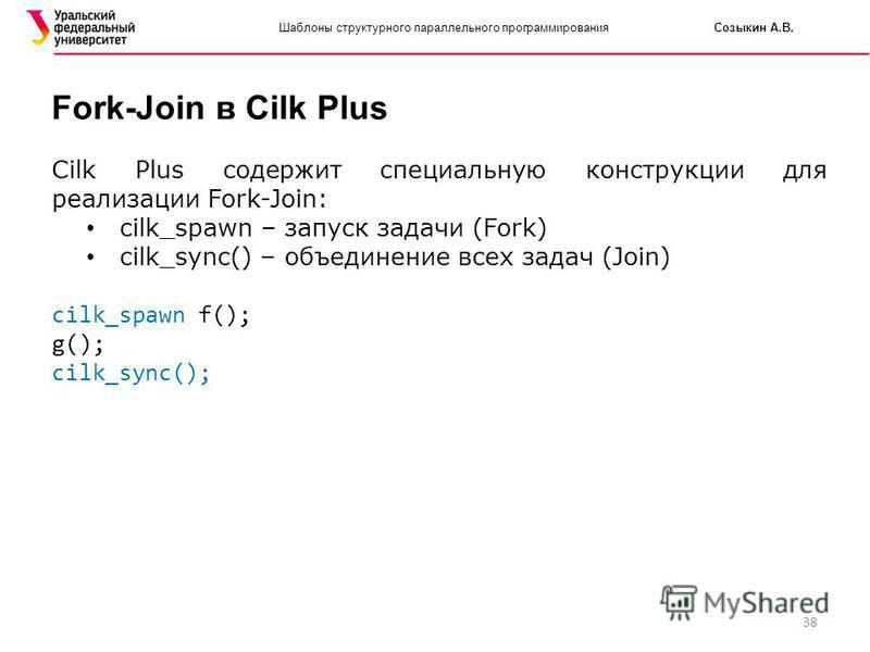 38 Шаблоны структурного параллельного программирования Созыкин А.В. Fork-Join в Cilk Plus Cilk Plus содержит специальную конструкции для реализации Fork-Join: cilk_spawn – запуск задачи (Fork) cilk_sync() – объединение всех задач (Join) cilk_spawn f(