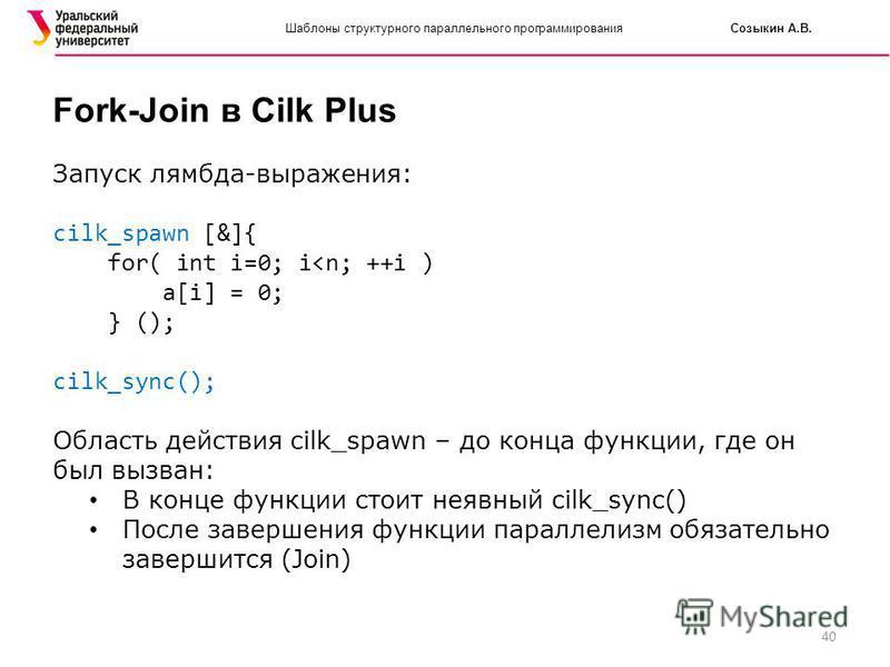 40 Шаблоны структурного параллельного программирования Созыкин А.В. Fork-Join в Cilk Plus Запуск лямбда-выражения: cilk_spawn [&]{ for( int i=0; i