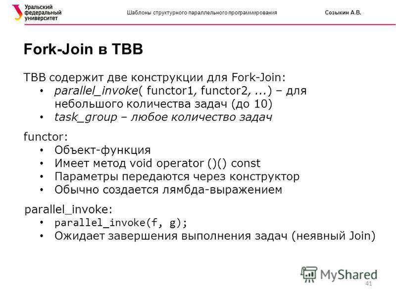 41 Шаблоны структурного параллельного программирования Созыкин А.В. Fork-Join в TBB TBB содержит две конструкции для Fork-Join: parallel_invoke( functor1, functor2,...) – для небольшого количества задач (до 10) task_group – любое количество задач fun