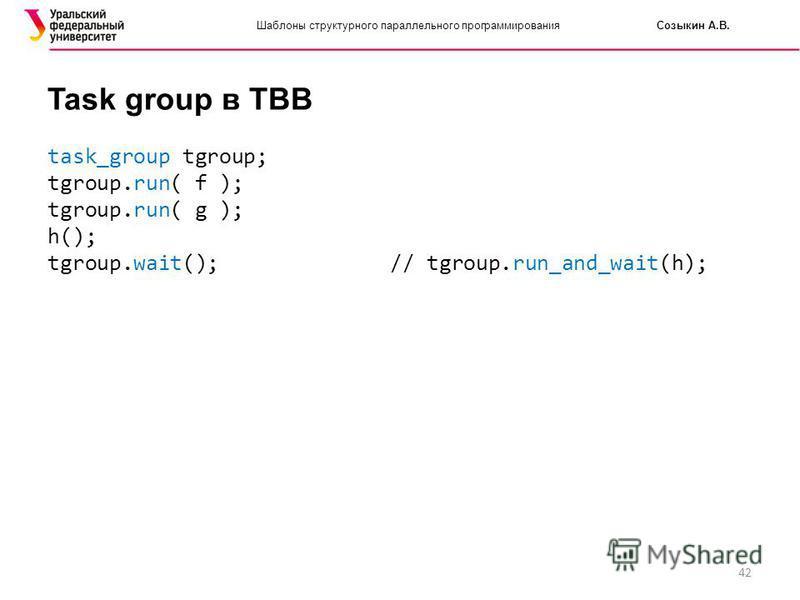 42 Шаблоны структурного параллельного программирования Созыкин А.В. Task group в TBB task_group tgroup; tgroup.run( f ); tgroup.run( g ); h(); tgroup.wait(); // tgroup.run_and_wait(h);