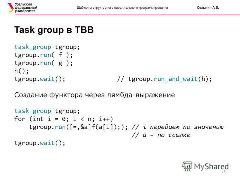43 Шаблоны структурного параллельного программирования Созыкин А.В. Task group в TBB task_group tgroup; tgroup.run( f ); tgroup.run( g ); h(); tgroup.wait(); // tgroup.run_and_wait(h); Создание функтора через лямбда-выражение task_group tgroup; for (