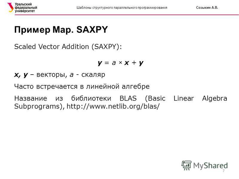 7 Шаблоны структурного параллельного программирования Созыкин А.В. Пример Map. SAXPY Scaled Vector Addition (SAXPY): y = a × x + y x, y – векторы, a - скаляр Часто встречается в линейной алгебре Название из библиотеки BLAS (Basic Linear Algebra Subpr