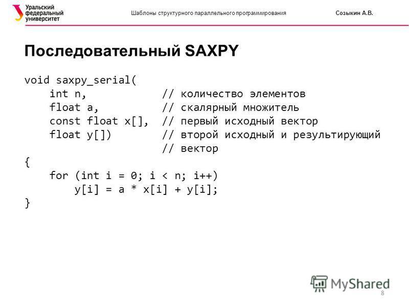8 Шаблоны структурного параллельного программирования Созыкин А.В. Последовательный SAXPY void saxpy_serial( int n, // количество элементов float a, // скалярный множитель const float x[], // первый исходный вектор float y[]) // второй исходный и рез
