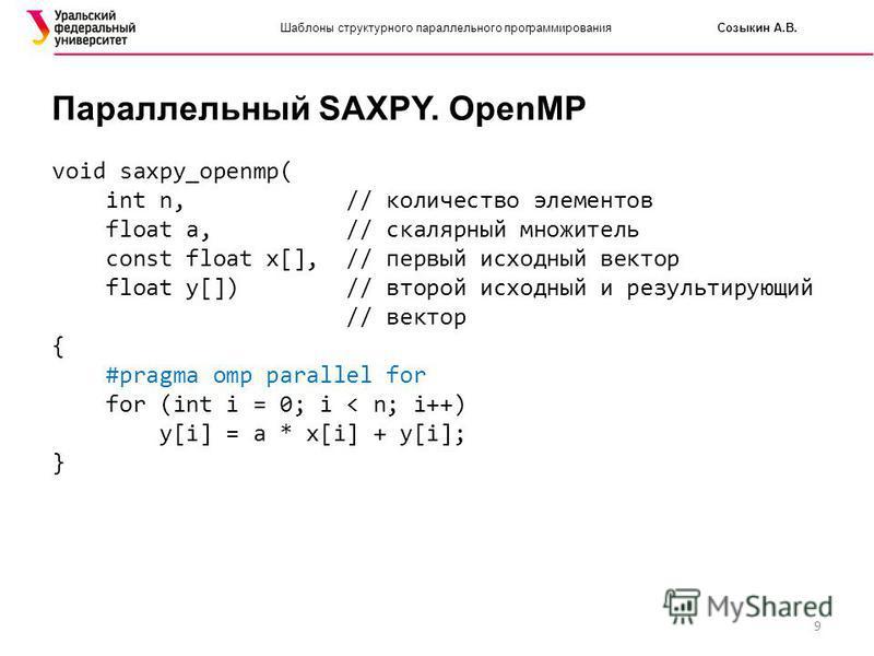 9 Шаблоны структурного параллельного программирования Созыкин А.В. Параллельный SAXPY. OpenMP void saxpy_openmp( int n, // количество элементов float a, // скалярный множитель const float x[], // первый исходный вектор float y[]) // второй исходный и