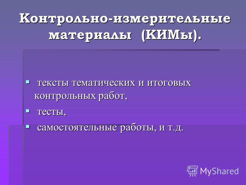 Контрольно-измерительные материалы (КИМы). тексты тематических и итоговых контрольных работ, тексты тематических и итоговых контрольных работ, тесты, тесты, самостоятельные работы, и т.д. самостоятельные работы, и т.д.