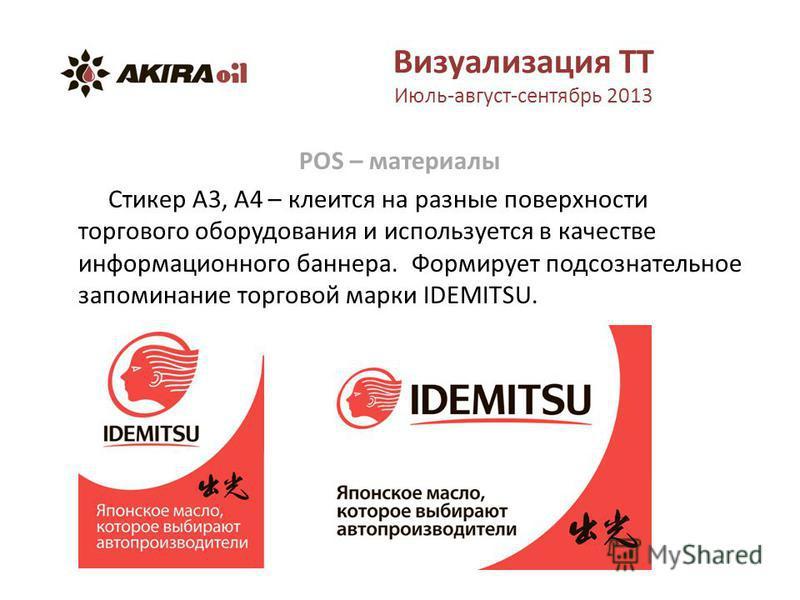 Визуализация ТТ Июль-август-сентябрь 2013 POS – материалы Стикер А3, А4 – клеится на разные поверхности торгового оборудования и используется в качестве информационного баннера. Формирует подсознательное запоминание торговой марки IDEMITSU.