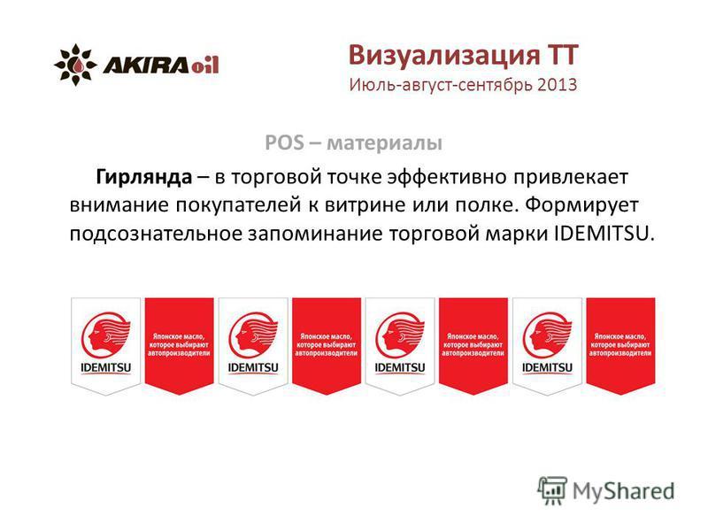 Визуализация ТТ Июль-август-сентябрь 2013 POS – материалы Гирлянда – в торговой точке эффективно привлекает внимание покупателей к витрине или полке. Формирует подсознательное запоминание торговой марки IDEMITSU.