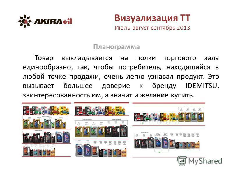 Визуализация ТТ Июль-август-сентябрь 2013 Планограмма Товар выкладывается на полки торгового зала единообразно, так, чтобы потребитель, находящийся в любой точке продажи, очень легко узнавал продукт. Это вызывает большее доверие к бренду IDEMITSU, за
