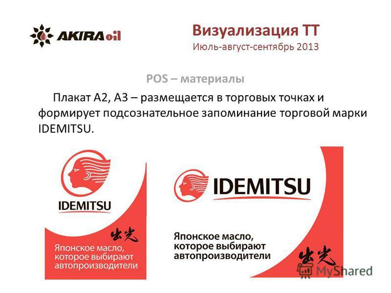 Визуализация ТТ Июль-август-сентябрь 2013 POS – материалы Плакат А2, А3 – размещается в торговых точках и формирует подсознательное запоминание торговой марки IDEMITSU.