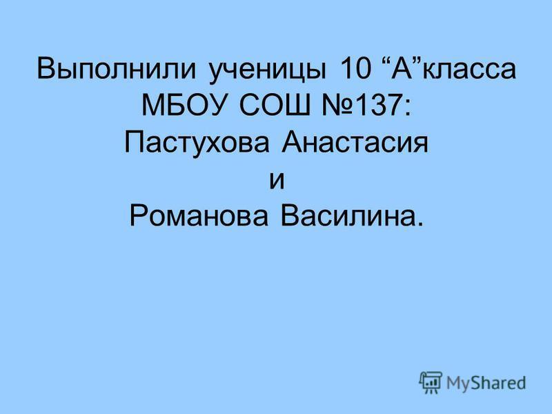 Выполнили ученицы 10 Акласса МБОУ СОШ 137: Пастухова Анастасия и Романова Василина.