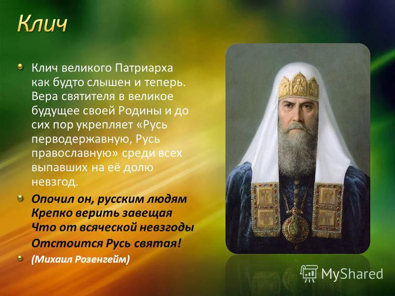 Клич великого Патриарха как будто слышен и теперь. Вера святителя в великое будущее своей Родины и до сих пор укрепляет «Русь перводержавную, Русь православную» среди всех выпавших на её долю невзгод. Опочил он, русским людям Крепко верить завещая Чт