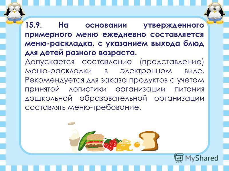 15.9. На основании утвержденного примерного меню ежедневно составляется меню-раскладка, с указанием выхода блюд для детей разного возраста. Допускается составление (представление) меню-раскладки в электронном виде. Рекомендуется для заказа продуктов