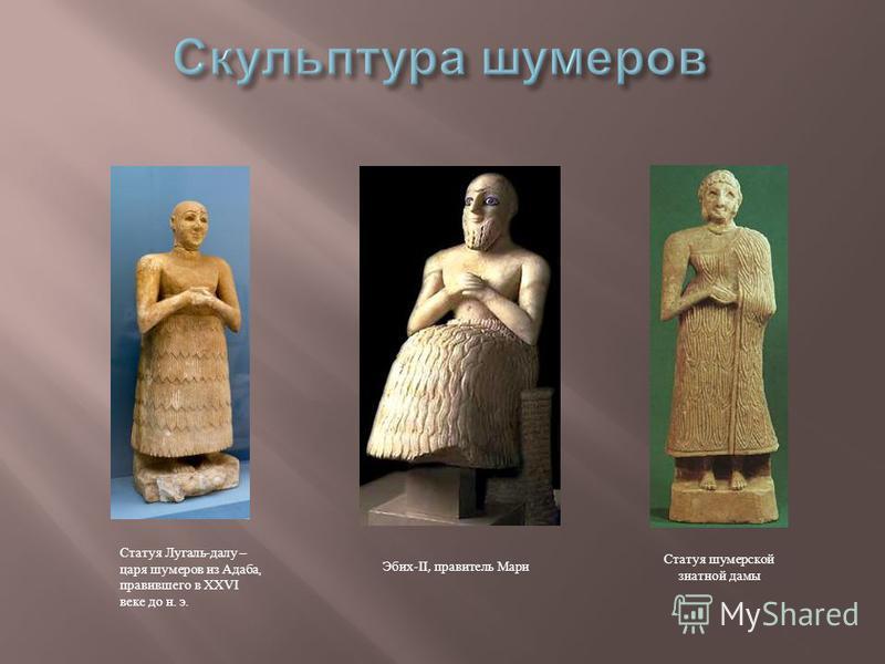 Статуя Лугаль - делу – царя шумеров из Адаба, правившего в XXVI веке до н. э. Статуя шумерской знатной дамы Эбих -II, правитель Мари