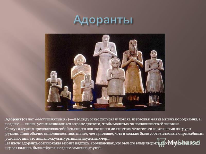Адорант ( от лат. « восхищающийся » ) в Междуречье фигурка человека, изготовляемая из мягких пород камня, а позднее глины, устанавливавшаяся в храме для того, чтобы молиться за поставившего её человека. Статуя одоранта представляла собой сидящего или