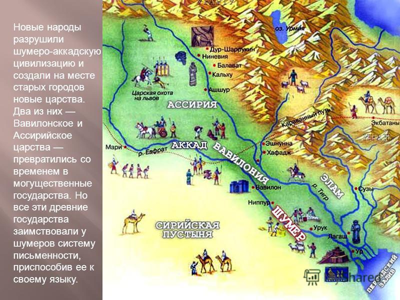 Новые народы разрушили шумеро-аккадскую цивилизацию и создали на месте старых городов новые царства. Два из них Вавилонское и Ассирийское царства превратились со временем в могущественные государства. Но все эти древние государства заимствовали у шум