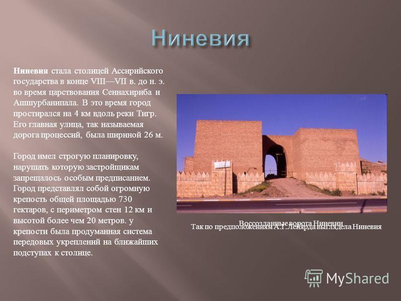 Так по предположениям А. Г. Лейярда выглядела Ниневия Ниневия стала столицей Ассирийского государства в конце VIIIVII в. до н. э. во время царствования Сеннахириба и Ашшурбанипала. В это время город простирался на 4 км вдоль реки Тигр. Его главная ул