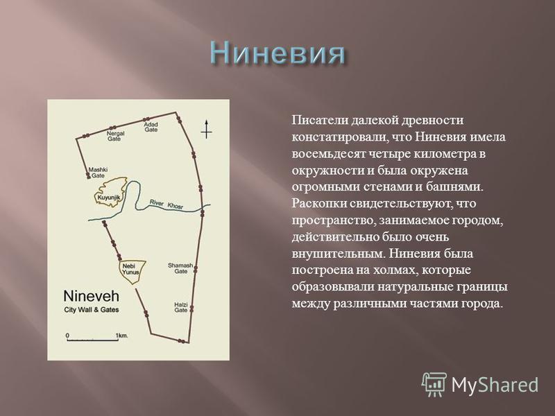 Писатели далекой древности констатировали, что Ниневия имела восемьдесят четыре километра в окружности и была окружена огромными стенами и башнями. Раскопки свидетельствуют, что пространство, занимаемое городом, действительно было очень внушительным.