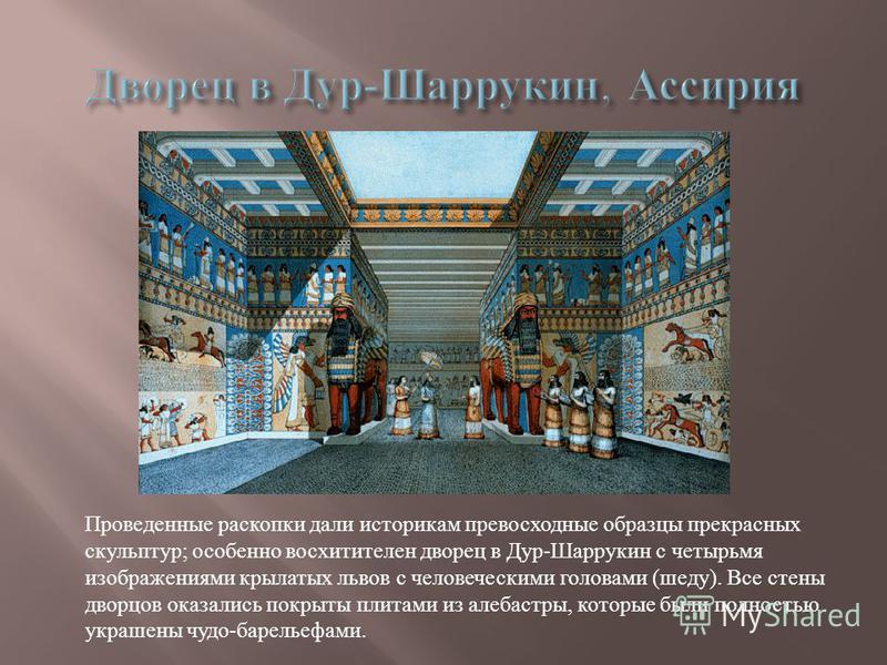 Проведенные раскопки дали историкам превосходные образцы прекрасных скульптур ; особенно восхитителен дворец в Дур - Шаррукин с четырьмя изображениями крылатых львов с человеческими головами ( шеду ). Все стены дворцов оказались покрыты плитами из ал