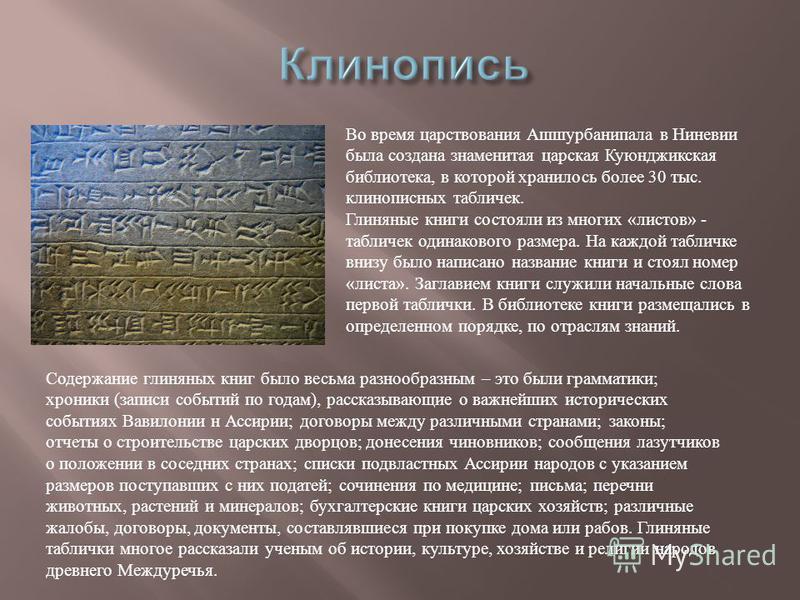 Во время царствования Ашшурбанипала в Ниневии была создана знаменитая царская Куюнджикская библиотека, в которой хранилось более 30 тыс. клинописных табличек. Глиняные книги состояли из многих « листов » - табличек одинакового размера. На каждой табл