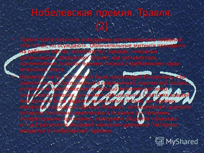 Нобелевская премия. Травля. (1) С 1946 по 1950 годы Пастернак ежегодно выдвигался на соискание Нобелевской премии по литературе. В 1958 году его кандидатура была предложена прошлогодним лауреатом Альбером Камю, и 23 октября Пастернак стал вторым писа