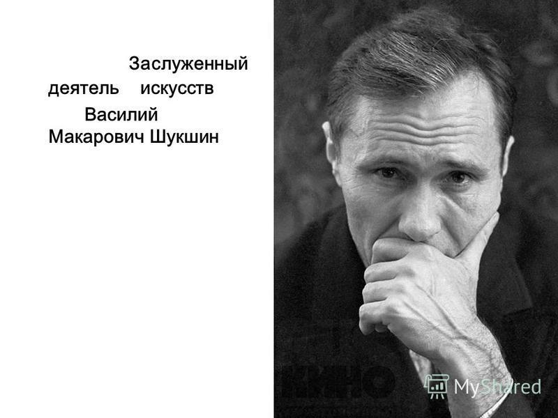 Заслуженный деятель искусств Василий Макарович Шукшин