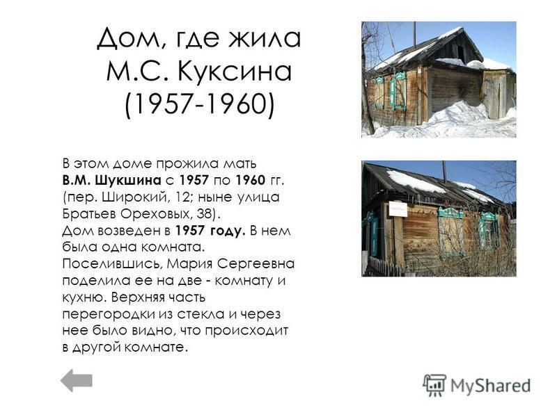Дом, где жила М.С. Куксина (1957-1960) В этом доме прожила мать В.М. Шукшина с 1957 по 1960 гг. (пер. Широкий, 12; ныне улица Братьев Ореховых, 38). Дом возведен в 1957 году. В нем была одна комната. Поселившись, Мария Сергеевна поделила ее на две -